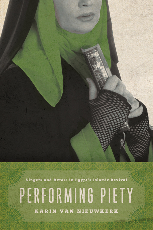 """Performing Piety: Singers and Actors in Egypt's Islamic Revival,"" by Karin van Niewkerk (University of Texas Press, 2013)"